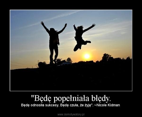 """""""Będę popełniała błędy. – Będę odnosiła sukcesy. Będę czuła, że żyję"""". ~Nicole Kidman"""