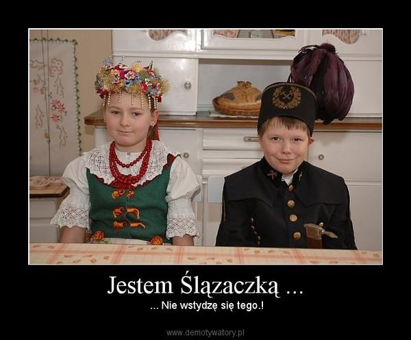 Jestem Ślązaczką ... – ... Nie wstydzę się tego.!