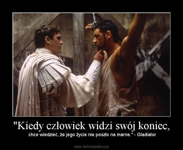 """""""Kiedy człowiek widzi swój koniec, – chce wiedzieć, że jego życie nie poszło na marne."""" - Gladiator"""
