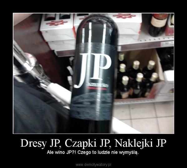 Dresy JP, Czapki JP, Naklejki JP – Ale wino JP?! Czego to ludzie nie wymyślą.