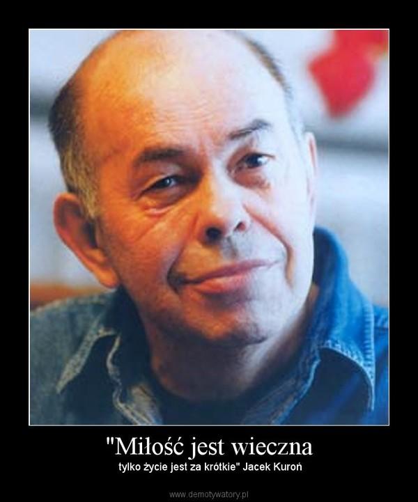 """""""Miłość jest wieczna – tylko życie jest za krótkie"""" Jacek Kuroń"""