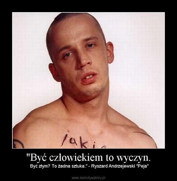 """""""Być człowiekiem to wyczyn. – Być złym? To żadna sztuka."""" - Ryszard Andrzejewski """"Peja"""""""