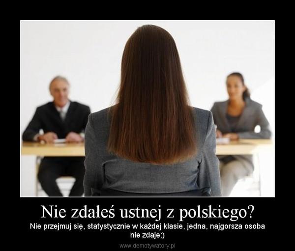 Nie zdałeś ustnej z polskiego? – Nie przejmuj się, statystycznie w każdej klasie, jedna, najgorsza osobanie zdaje:)