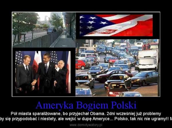 Ameryka Bogiem Polski – Pół miasta sparaliżowane, bo przyjechał Obama. 2dni wcześniej już problemyz komunikacją. Wszystko po to, aby się przypodobać i niestety, ale wejść w dupę Ameryce... Polsko, tak nic nie ugramy!! Miejmy swój honor! Bądźmy lepsi..
