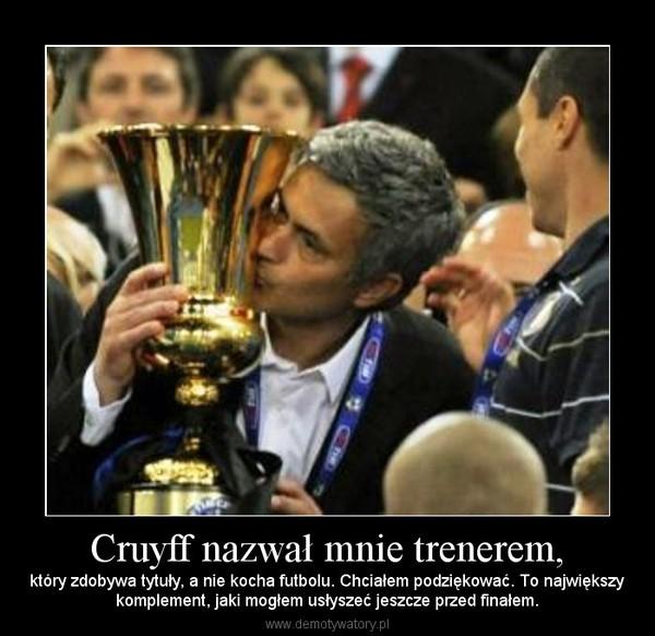 Cruyff nazwał mnie trenerem, – który zdobywa tytuły, a nie kocha futbolu. Chciałem podziękować. To największykomplement, jaki mogłem usłyszeć jeszcze przed finałem.