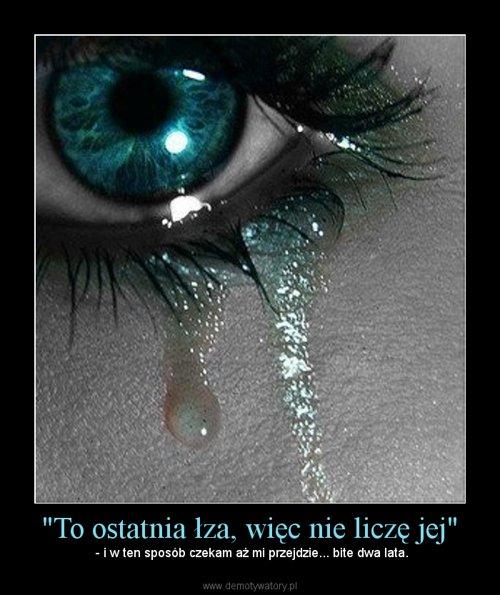 """""""To ostatnia łza, więc nie liczę jej"""""""