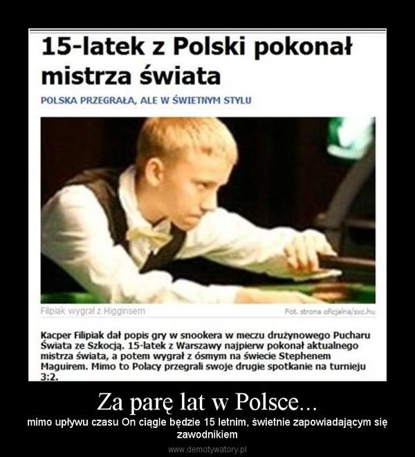 Za parę lat w Polsce... – mimo upływu czasu On ciągle będzie 15 letnim, świetnie zapowiadającym sięzawodnikiem