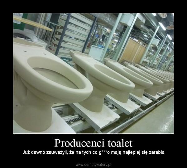 Producenci toalet – Już dawno zauważyli, że na tych co g***o mają najlepiej się zarabia