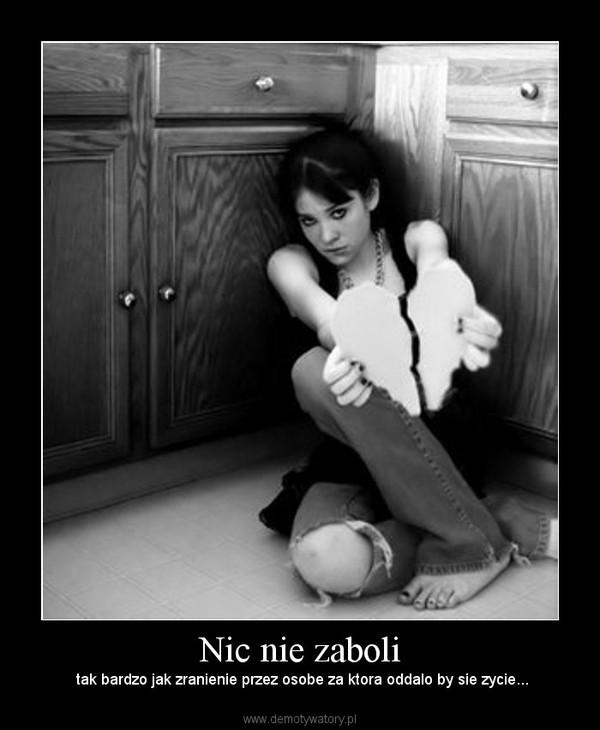 Nic nie zaboli – tak bardzo jak zranienie przez osobe za ktora oddalo by sie zycie...