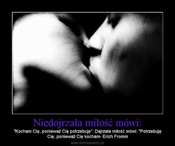"""Niedojrzała miłość mówi: – """"Kocham Cię, ponieważ Cię potrzebuję"""". Dajrzała miłość mówi: """"PotrzebujęCię, ponieważ Cię kocham- Erich Fromm"""