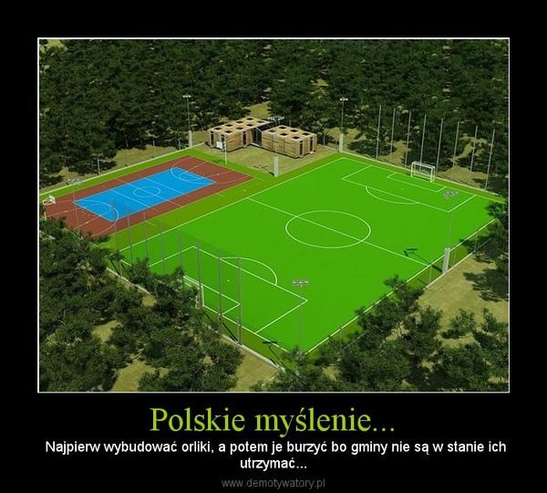 Polskie myślenie... – Najpierw wybudować orliki, a potem je burzyć bo gminy nie są w stanie ichutrzymać...
