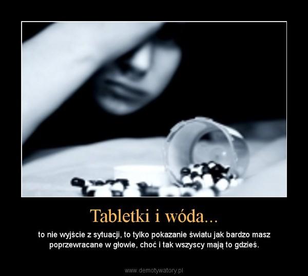 Tabletki i wóda... – to nie wyjście z sytuacji, to tylko pokazanie światu jak bardzo masz poprzewracane w głowie, choć i tak wszyscy mają to gdzieś.