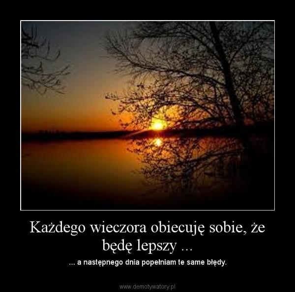 Każdego wieczora obiecuję sobie, że będę lepszy ... – ... a następnego dnia popełniam te same błędy.