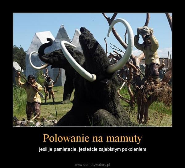 Polowanie na mamuty – jeśli je pamiętacie, jesteście zajebistym pokoleniem