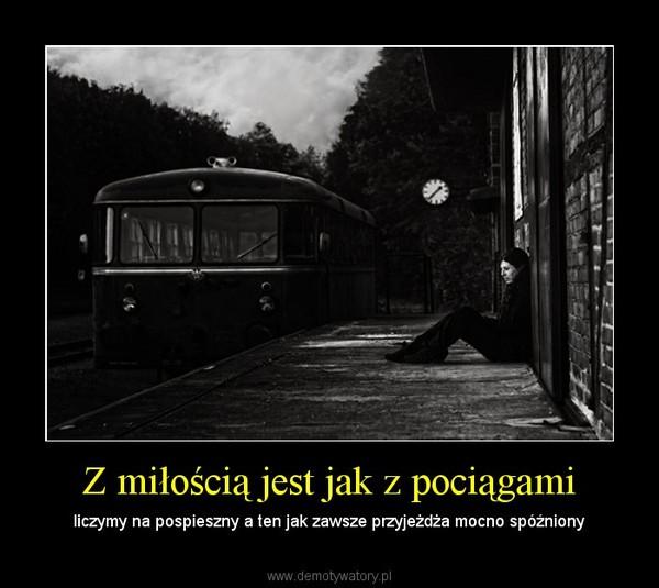 Z miłością jest jak z pociągami – liczymy na pospieszny a ten jak zawsze przyjeżdża mocno spóźniony