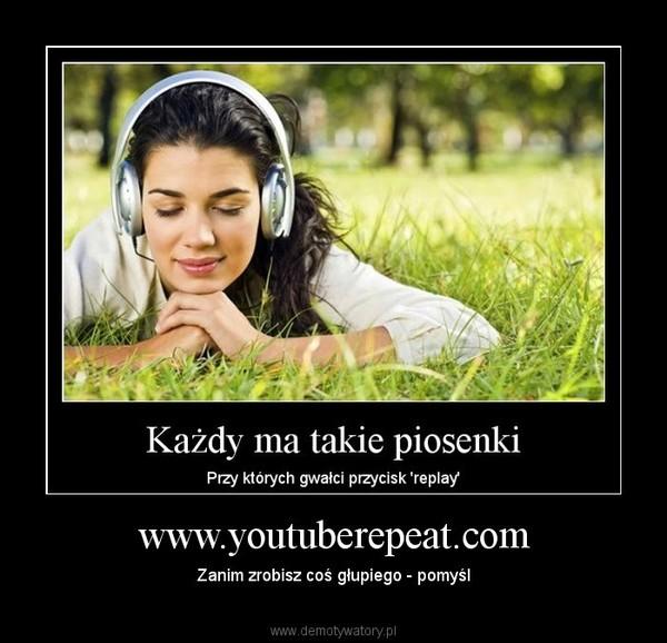 www.youtuberepeat.com – Zanim zrobisz coś głupiego - pomyśl