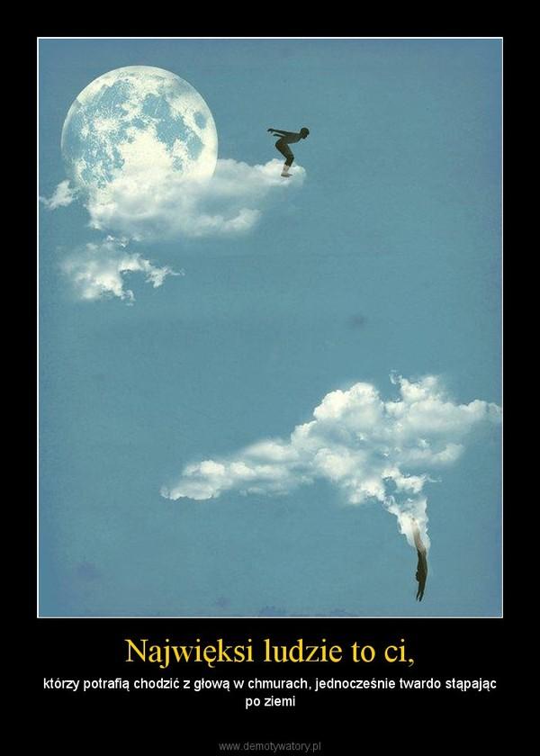 Najwięksi ludzie to ci, – którzy potrafią chodzić z głową w chmurach, jednocześnie twardo stąpając po ziemi