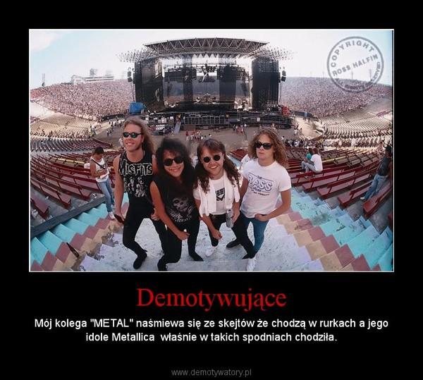 """Demotywujące – Mój kolega """"METAL"""" naśmiewa się ze skejtów że chodzą w rurkach a jego idole Metallica  właśnie w takich spodniach chodziła."""