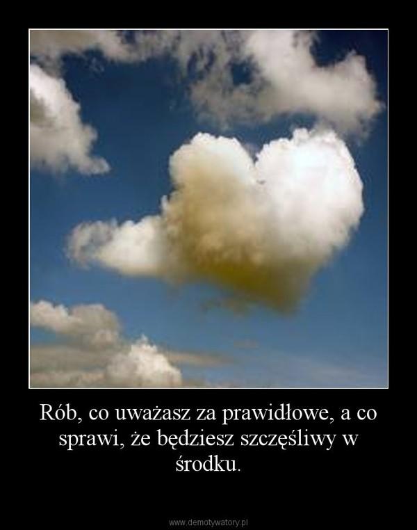 Rób, co uważasz za prawidłowe, a co sprawi, że będziesz szczęśliwy w środku. –