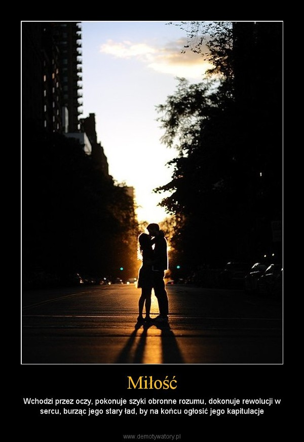 Miłość – Wchodzi przez oczy, pokonuje szyki obronne rozumu, dokonuje rewolucji w sercu, burząc jego stary ład, by na końcu ogłosić jego kapitulacje
