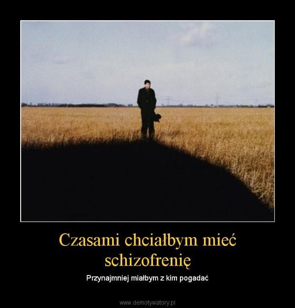 Czasami chciałbym mieć schizofrenię – Przynajmniej miałbym z kim pogadać