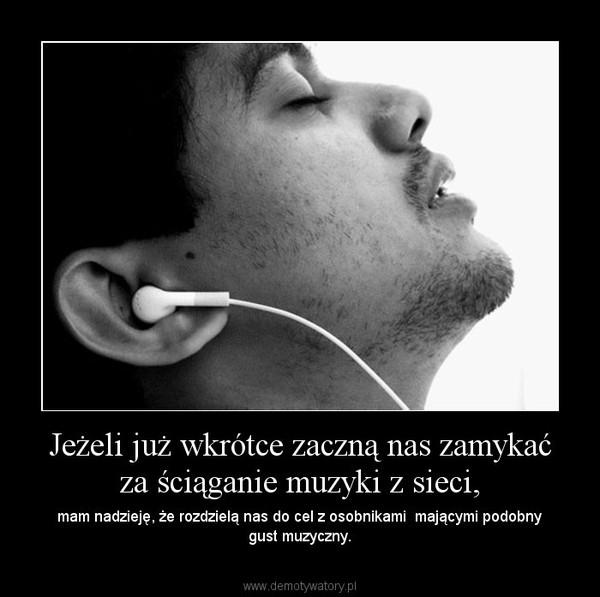 Jeżeli już wkrótce zaczną nas zamykać za ściąganie muzyki z sieci, – mam nadzieję, że rozdzielą nas do cel z osobnikami  mającymi podobny gust muzyczny.