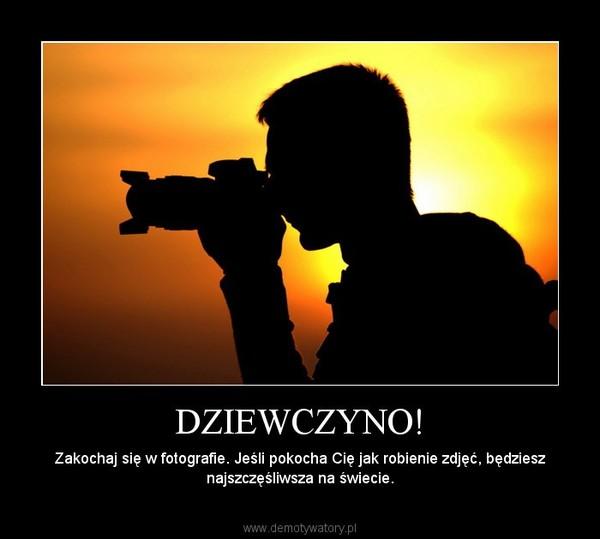 DZIEWCZYNO! – Zakochaj się w fotografie. Jeśli pokocha Cię jak robienie zdjęć, będziesz najszczęśliwsza na świecie.