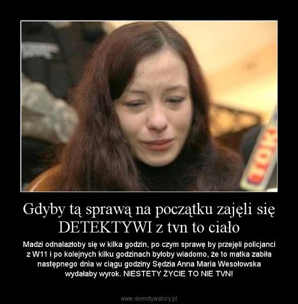 Gdyby tą sprawą na początku zajęli się DETEKTYWI z tvn to ciało – Madzi odnalazłoby się w kilka godzin, po czym sprawę by przejęli policjanci z W11 i po kolejnych kilku godzinach byłoby wiadomo, że to matka zabiła następnego dnia w ciągu godziny Sędzia Anna Maria Wesołowska wydałaby wyrok. NIESTETY ŻYCIE TO NIE TVN!