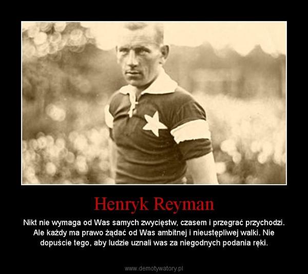 Henryk Reyman – Nikt nie wymaga od Was samych zwycięstw, czasem i przegrać przychodzi. Ale każdy ma prawo żądać od Was ambitnej i nieustępliwej walki. Nie dopuście tego, aby ludzie uznali was za niegodnych podania ręki.