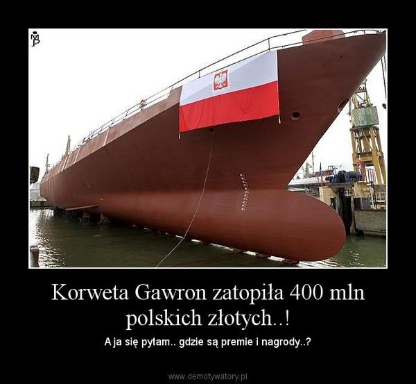 Korweta Gawron zatopiła 400 mln polskich złotych..! – A ja się pytam.. gdzie są premie i nagrody..?
