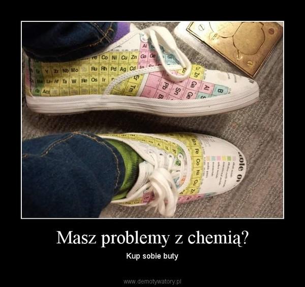 Masz problemy z chemią? – Kup sobie buty