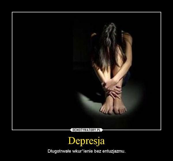 Depresja – Długotrwałe wkur*ienie bez entuzjazmu.
