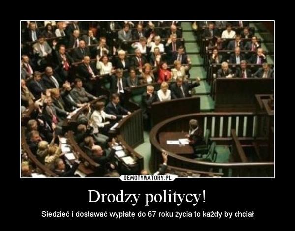 Drodzy politycy! – Siedzieć i dostawać wypłatę do 67 roku życia to każdy by chciał