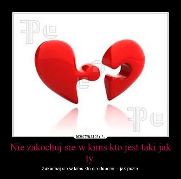 Nie zakochuj sie w kims kto jest taki jak ty. – Zakochaj sie w kims kto cie dopelni -- jak puzle