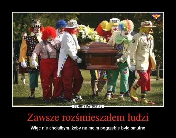 Zawsze rozśmieszałem ludzi – Więc nie chciałbym, żeby na moim pogrzebie było smutno
