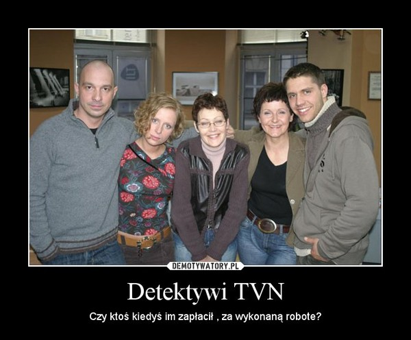 Detektywi TVN – Czy ktoś kiedyś im zapłacił , za wykonaną robote?