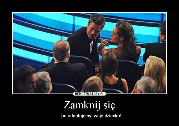 Zamknij się – ...bo adoptujemy twoje dziecko!