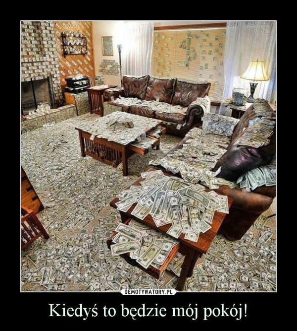 Kiedyś to będzie mój pokój! –