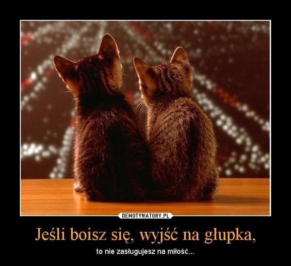 Jeśli boisz się, wyjść na głupka, – to nie zasługujesz na miłość...