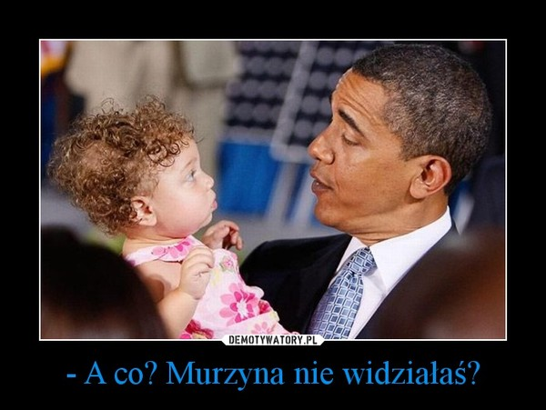 - A co? Murzyna nie widziałaś? –