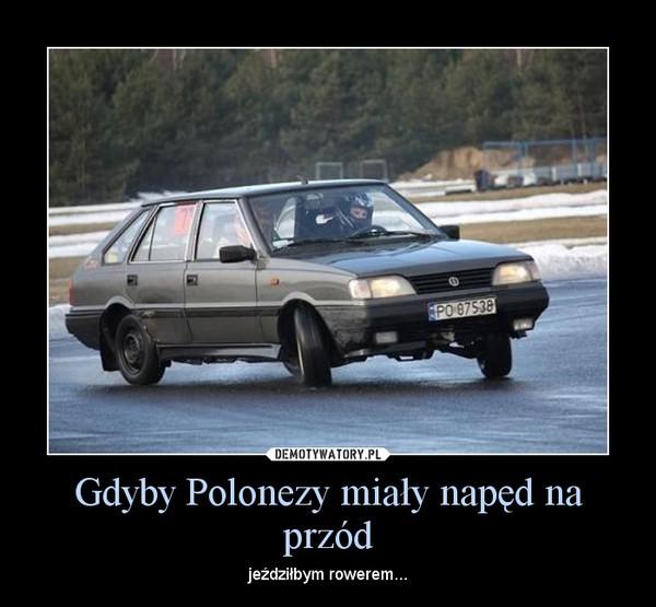 Gdyby Polonezy miały napęd na przód – jeździłbym rowerem...