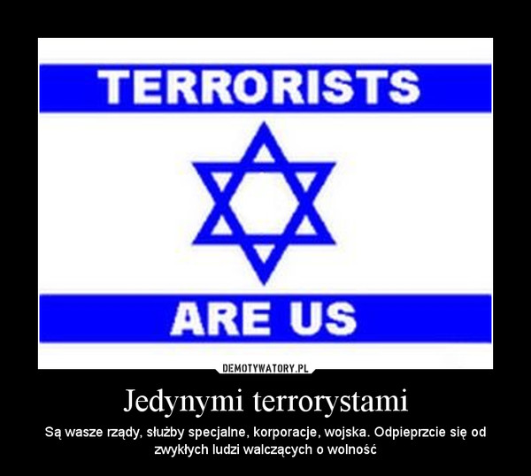 Jedynymi terrorystami – Są wasze rządy, służby specjalne, korporacje, wojska. Odpieprzcie się od zwykłych ludzi walczących o wolność