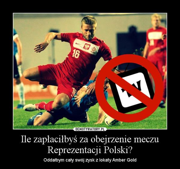 Ile zapłaciłbyś za obejrzenie meczu Reprezentacji Polski? – Oddałbym cały swój zysk z lokaty Amber Gold
