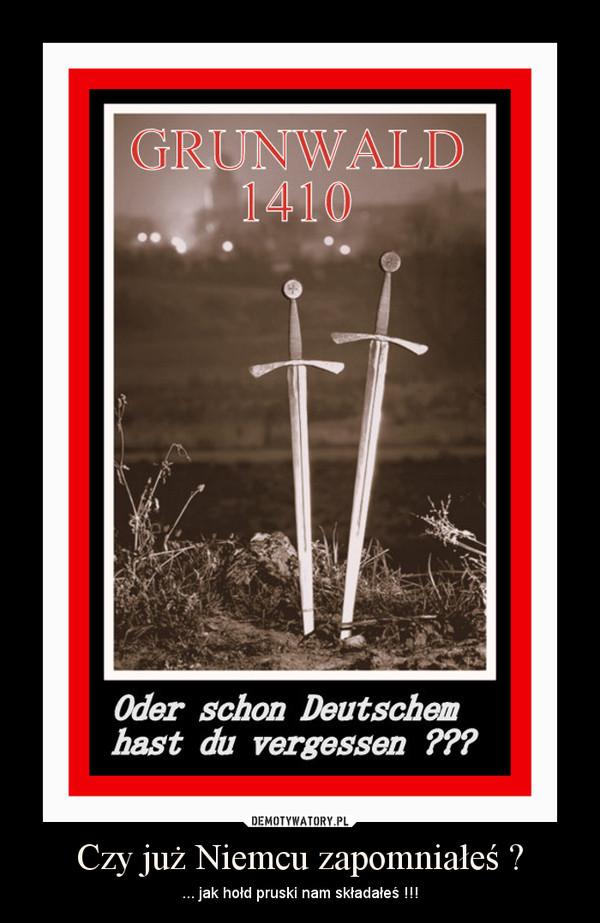 Czy już Niemcu zapomniałeś ? – ... jak hołd pruski nam składałeś !!!
