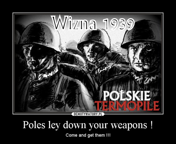 Poles ley down your weapons ! – Come and get them !!!