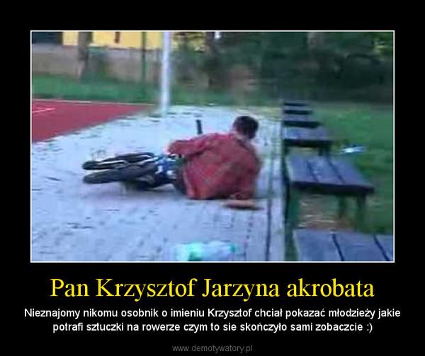 Pan Krzysztof Jarzyna akrobata – Nieznajomy nikomu osobnik o imieniu Krzysztof chciał pokazać młodzieży jakie potrafi sztuczki na rowerze czym to sie skończyło sami zobaczcie :)