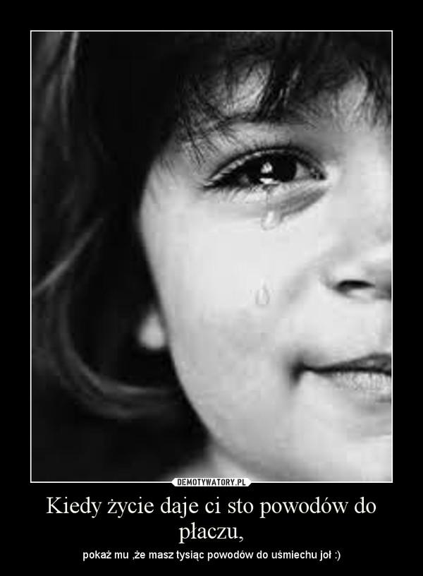 Kiedy życie daje ci sto powodów do płaczu, – pokaż mu ,że masz tysiąc powodów do uśmiechu joł :)