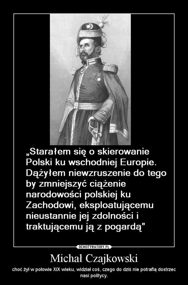 Michał Czajkowski – choć żył w połowie XIX wieku, widział coś, czego do dziś nie potrafią dostrzec nasi politycy.
