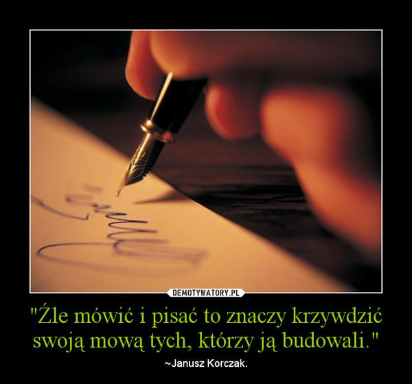 """""""Źle mówić i pisać to znaczy krzywdzić swoją mową tych, którzy ją budowali."""" – ~Janusz Korczak."""