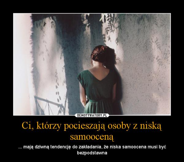 Ci, którzy pocieszają osoby z niską samooceną – ... mają dziwną tendencję do zakładania, że niska samoocena musi być bezpodstawna